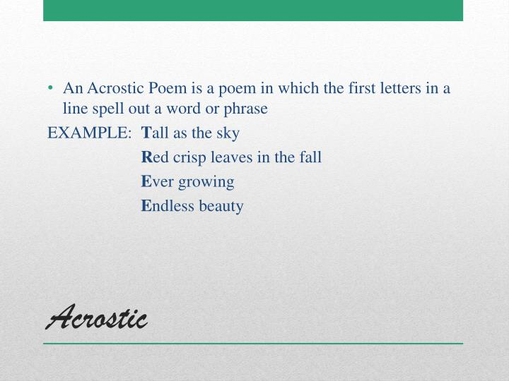 An Acrostic Poem is a poem in which the first letters in a line spell out a word or phrase