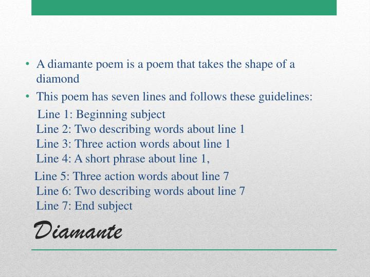 A diamante poem is a poem that takes the shape of a diamond