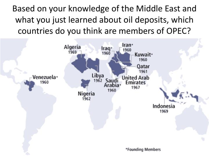 Based on your knowledge of the Middle East and what you just learned about oil deposits, which countries do you think are members of OPEC?