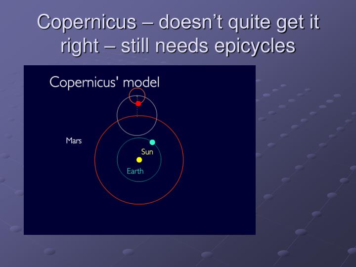 Copernicus – doesn't quite get it right – still needs epicycles