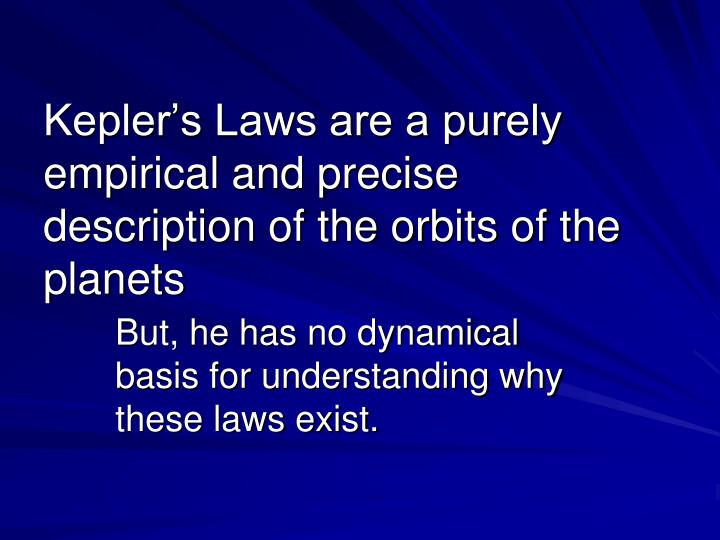Kepler's Laws are a purely empirical and precise description of the orbits of the planets