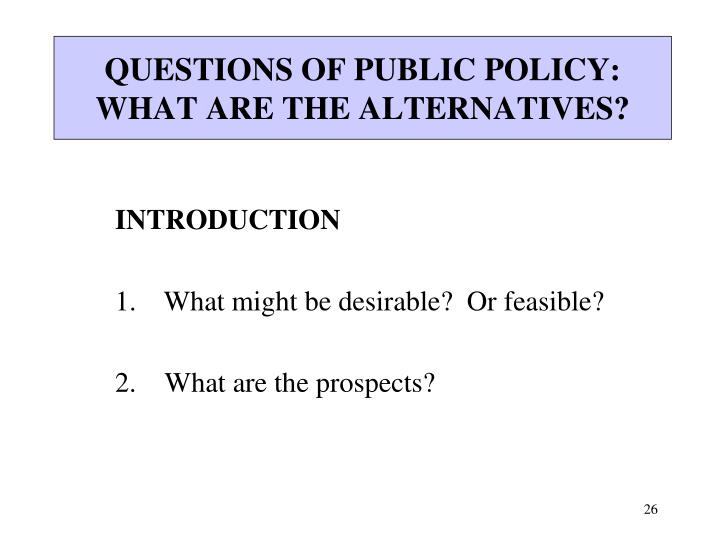QUESTIONS OF PUBLIC POLICY: WHAT ARE THE ALTERNATIVES?