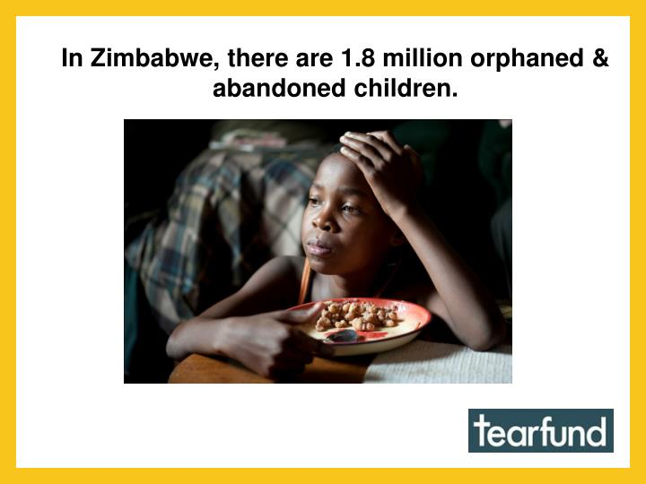 In Zimbabwe, there are 1.8 million orphaned & abandoned children.
