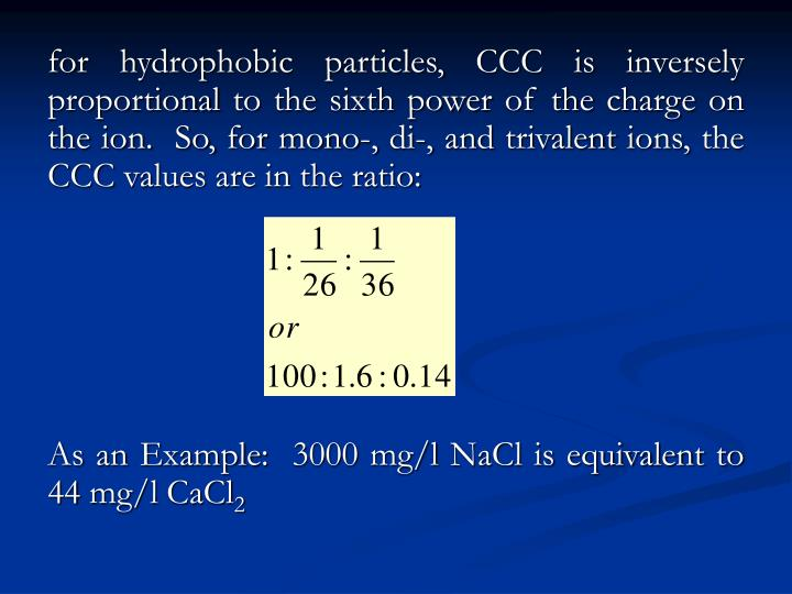 for hydrophobic particles, CCC is inversely proportional to the sixth power of the charge on the ion.  So, for mono-, di-, and trivalent ions, the CCC values are in the ratio: