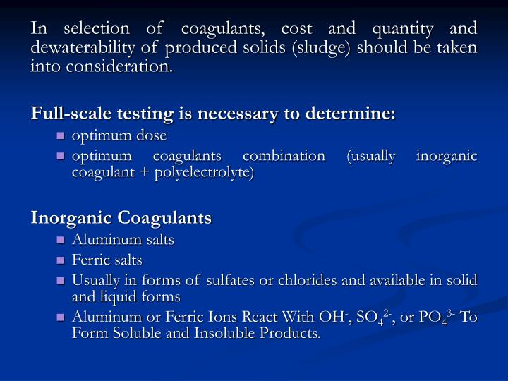 In selection of coagulants, cost and quantity and dewaterability of produced solids (sludge) should be taken into consideration.