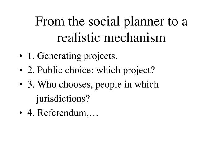 From the social planner to a realistic mechanism