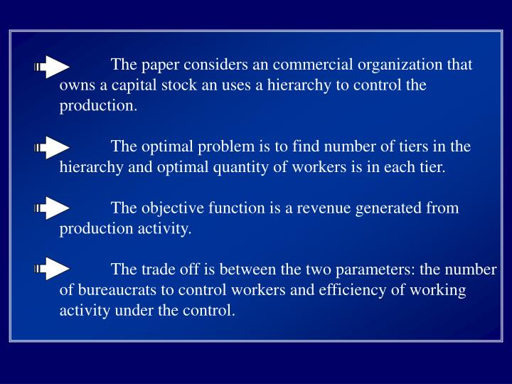 The paper considers an commercial organization that owns a capital stock an uses a hierarchy to control the production.
