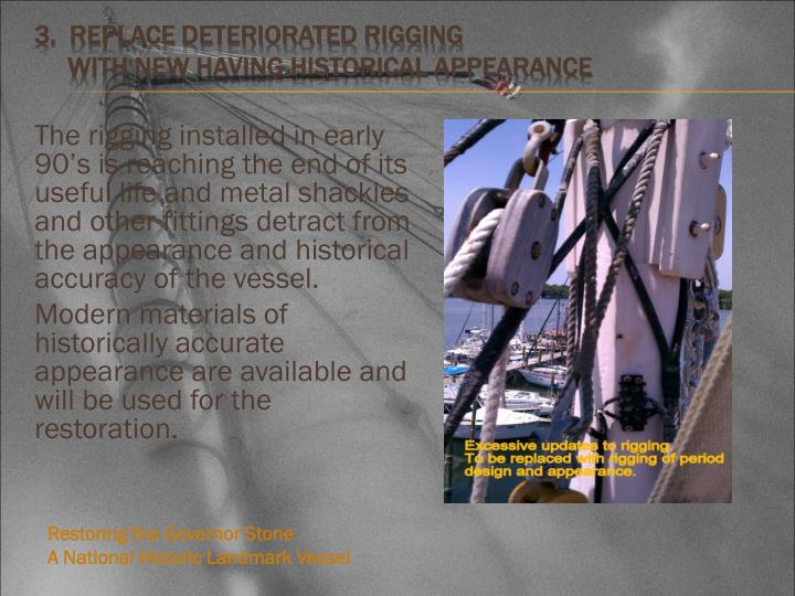 The rigging installed in early 90's is reaching the end of its useful life and metal shackles and other fittings detract from the appearance and historical accuracy of the vessel.