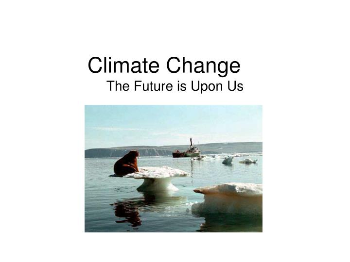 Climate change the future is upon us
