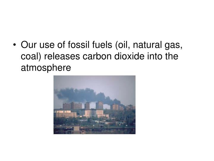 Our use of fossil fuels (oil, natural gas, coal) releases carbon dioxide into the atmosphere