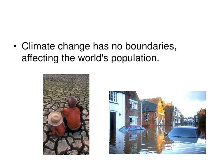Climate change has no boundaries, affecting the world's population.