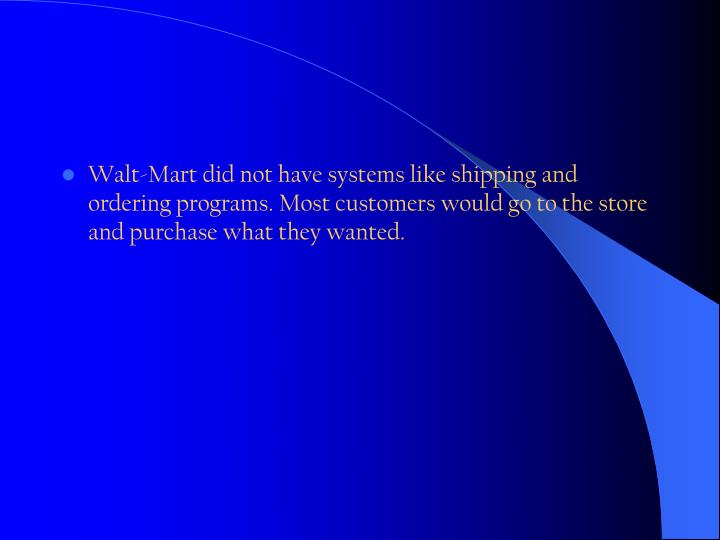 Walt-Mart did not have systems like shipping and ordering programs. Most customers would go to the store and purchase what they wanted.