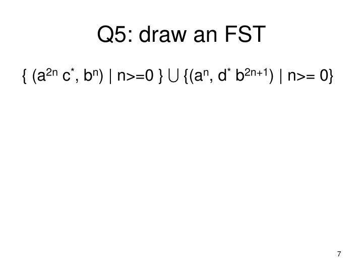 Q5: draw an FST