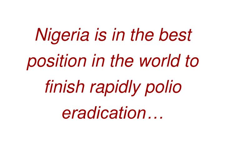 Nigeria is in the best position in the world to finish rapidly polio eradication…