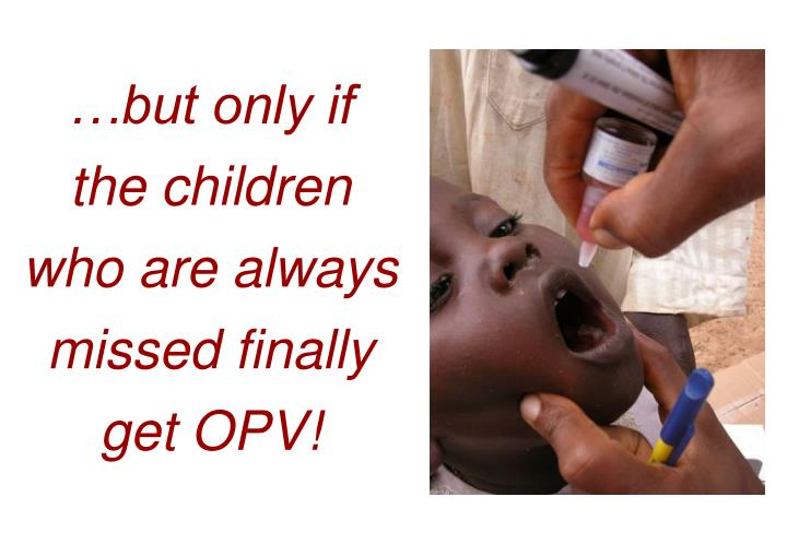 …but only if the children who are always missed finally get OPV!
