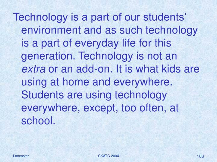 Technology is a part of our students' environment and as such technology is a part of everyday life for this generation. Technology is not an
