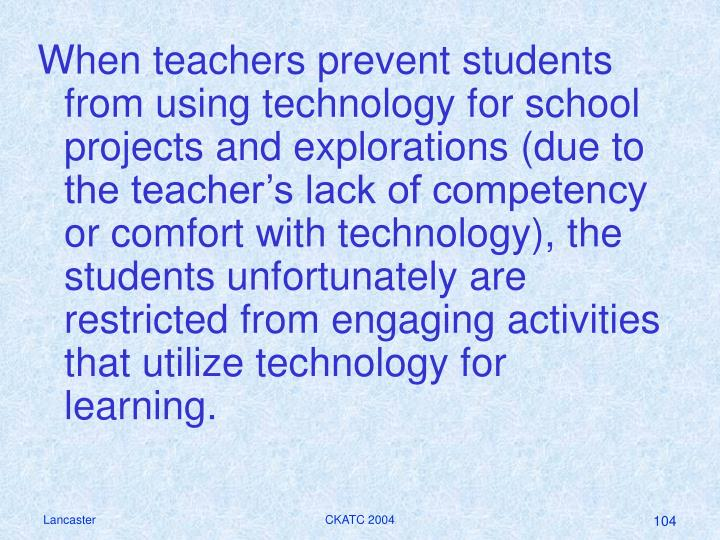 When teachers prevent students from using technology for school projects and explorations (due to the teacher's lack of competency or comfort with technology), the students unfortunately are restricted from engaging activities that utilize technology for learning.