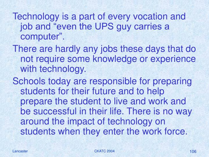 "Technology is a part of every vocation and job and ""even the UPS guy carries a computer""."