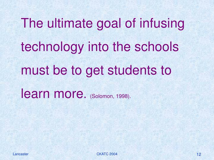 The ultimate goal of infusing technology into the schools must be to get students to learn more