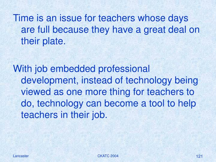 Time is an issue for teachers whose days are full because they have a great deal on their plate.