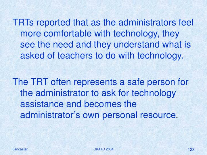 TRTs reported that as the administrators feel more comfortable with technology, they see the need and they understand what is asked of teachers to do with technology.