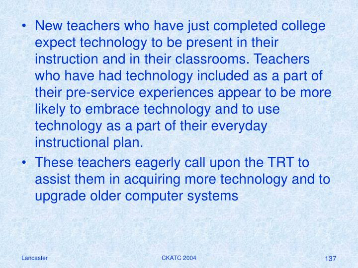 New teachers who have just completed college expect technology to be present in their instruction and in their classrooms. Teachers who have had technology included as a part of their pre-service experiences appear to be more likely to embrace technology and to use technology as a part of their everyday instructional plan.