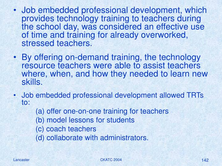 Job embedded professional development, which provides technology training to teachers during the school day, was considered an effective use of time and training for already overworked, stressed teachers.