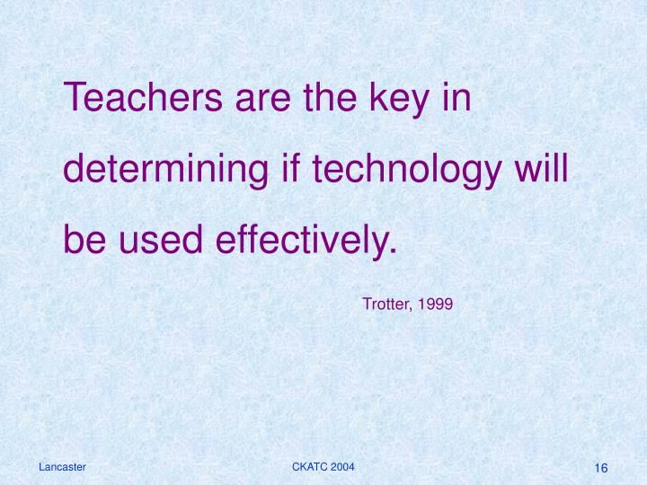 Teachers are the key in determining if technology will be used effectively.