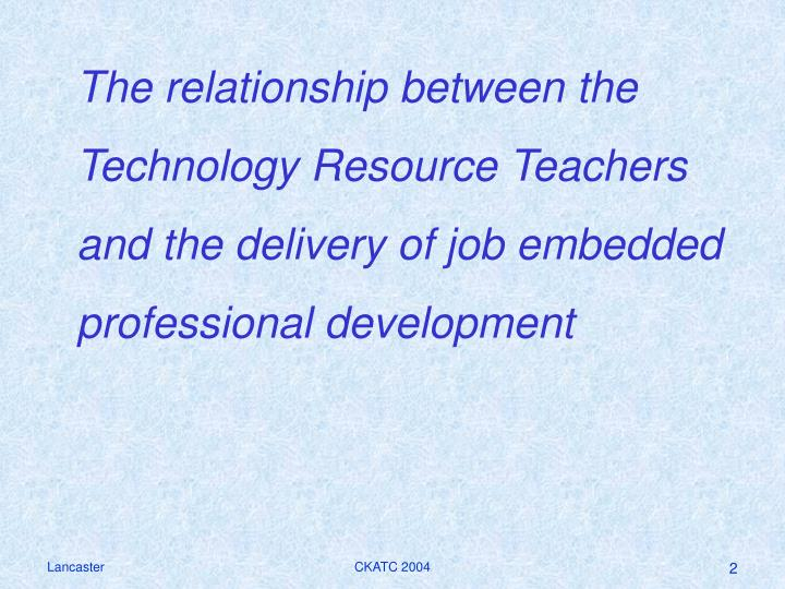 The relationship between the Technology Resource Teachers and the delivery of job embedded professio...