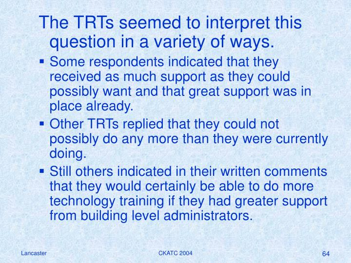 The TRTs seemed to interpret this question in a variety of ways.