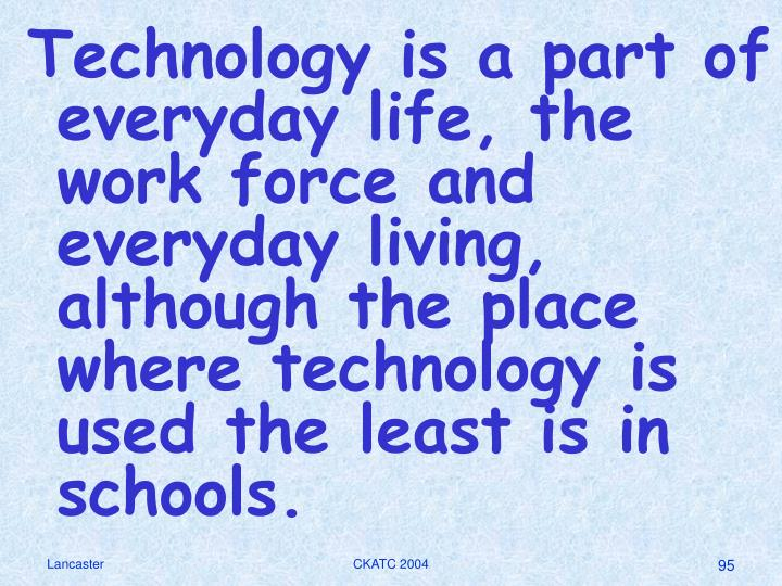 Technology is a part of everyday life, the work force and everyday living, although the place where technology is used the least is in schools.