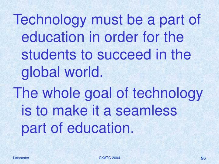 Technology must be a part of education in order for the students to succeed in the global world.