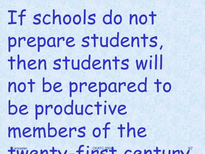 If schools do not prepare students, then students will not be prepared to be productive members of the twenty-first century work force.