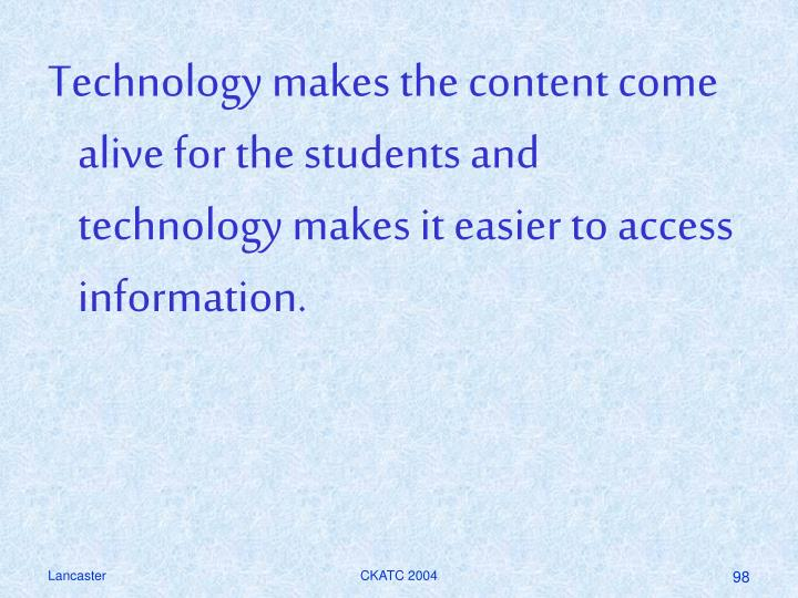 Technology makes the content come alive for the students and technology makes it easier to access information.