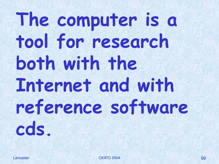 The computer is a tool for research both with the Internet and with reference software cds.