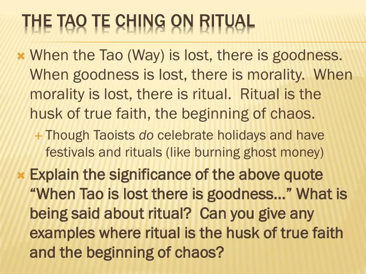 When the Tao (Way) is lost, there is goodness.  When goodness is lost, there is morality.  When morality is lost, there is ritual.  Ritual is the husk of true faith, the beginning of chaos.