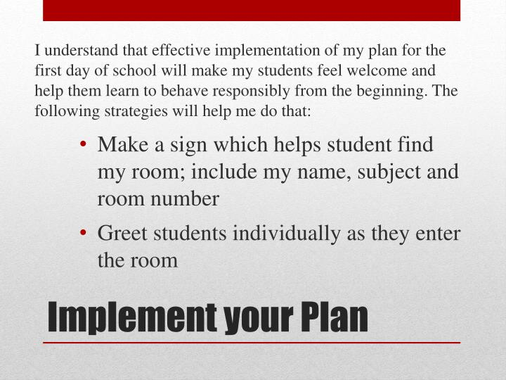 I understand that effective implementation of my plan for the first day of school will make my students feel welcome and help them learn to behave responsibly from the beginning. The following strategies will help me do that: