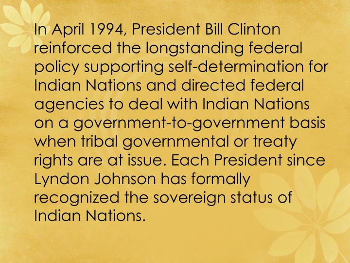 In April 1994, President Bill Clinton reinforced the longstanding federal policy supporting self-determination for Indian Nations and directed federal agencies to deal with Indian Nations on a government-to-government basis when tribal governmental or treaty rights are at issue. Each President since Lyndon Johnson has formally recognized the sovereign status of Indian Nations.