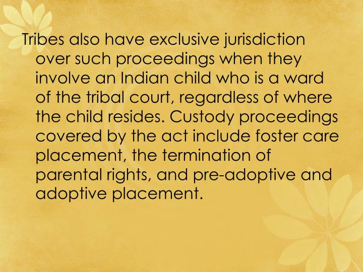 Tribes also have exclusive jurisdiction over such proceedings when they involve an Indian child who is a ward of the tribal court, regardless of where the child resides. Custody proceedings covered by the act include foster care placement, the termination of parental rights, and pre-adoptive and adoptive placement.