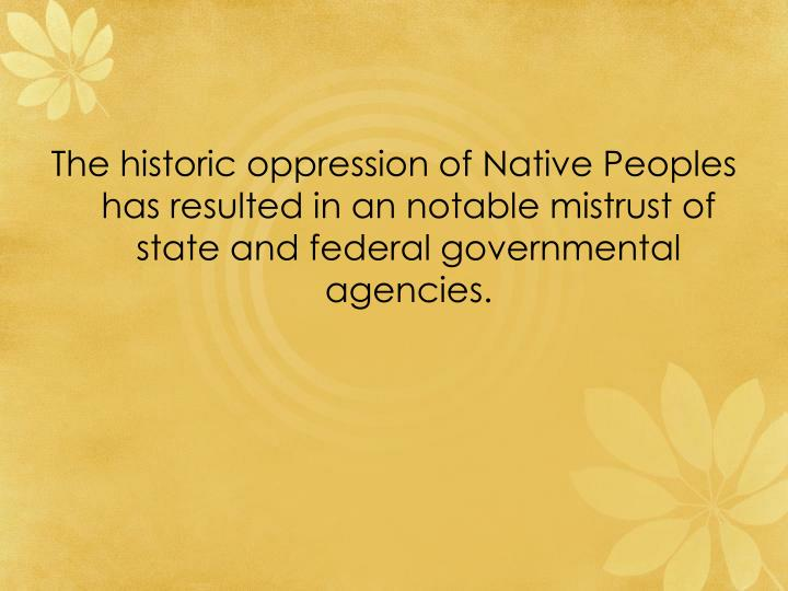 The historic oppression of Native Peoples has resulted in an notable mistrust of state and federal governmental agencies.