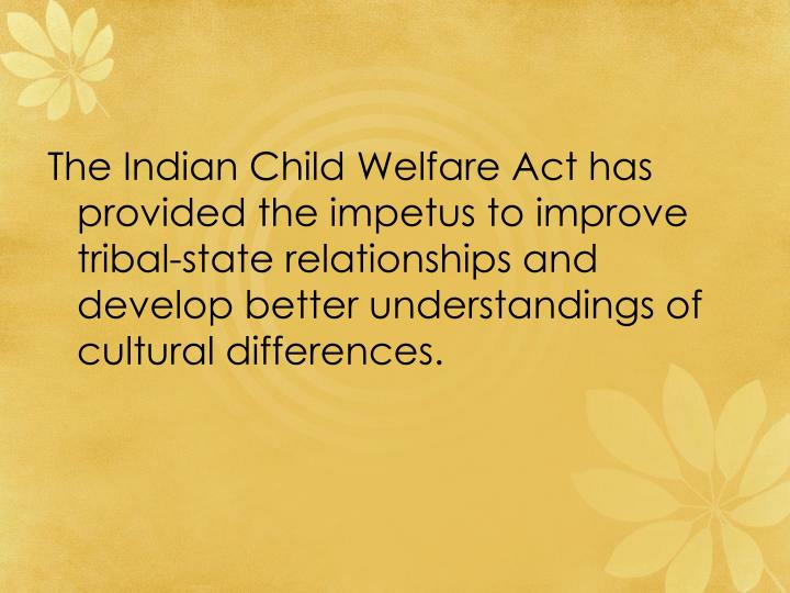 The Indian Child Welfare Act has provided the impetus to improve tribal-state relationships and develop better understandings of cultural differences.