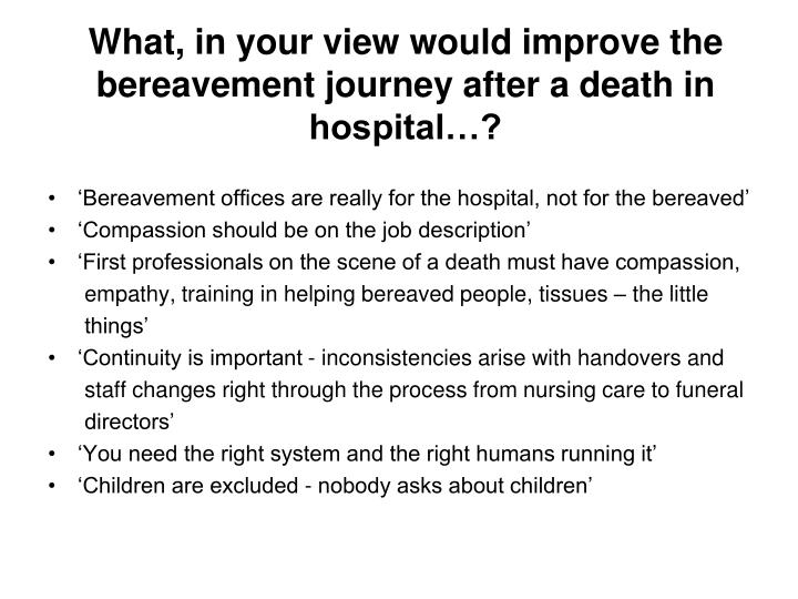 What, in your view would improve the bereavement journey after a death in hospital…?