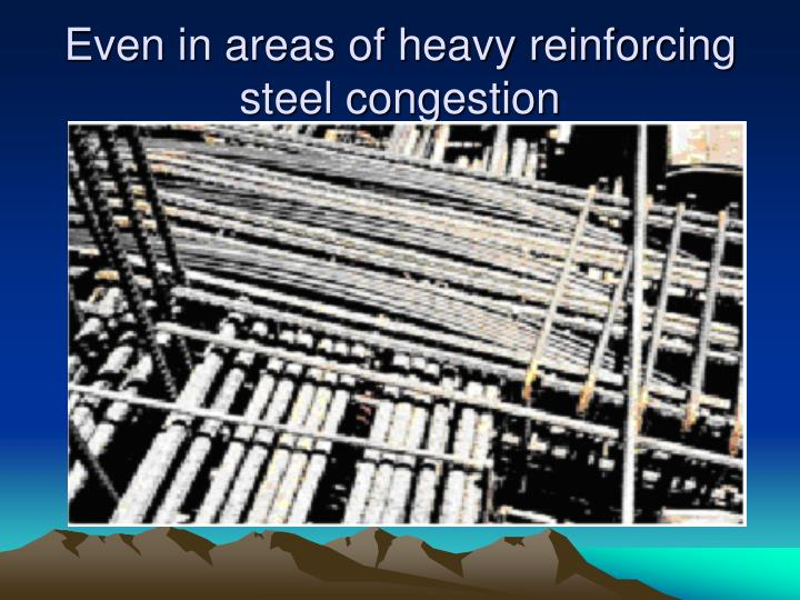 Even in areas of heavy reinforcing steel congestion