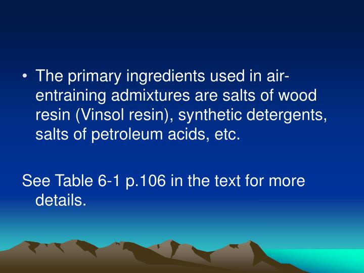 The primary ingredients used in air-entraining admixtures are salts of wood resin (Vinsol resin), synthetic detergents, salts of petroleum acids, etc.