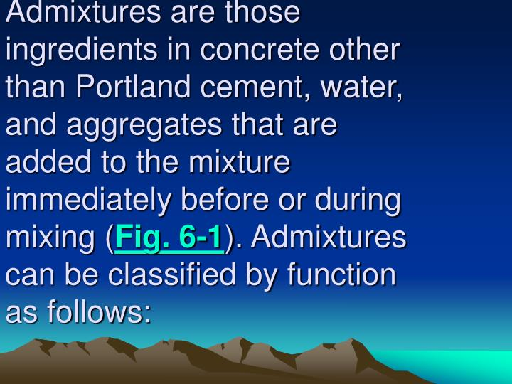 Admixtures are those ingredients in concrete other than Portland cement, water, and aggregates that are added to the mixture immediately before or during mixing (