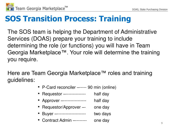 The SOS team is helping the Department of Administrative Services (DOAS) prepare your training to include determining the role (or functions) you will have in Team Georgia Marketplace™. Your role will determine the training you require.