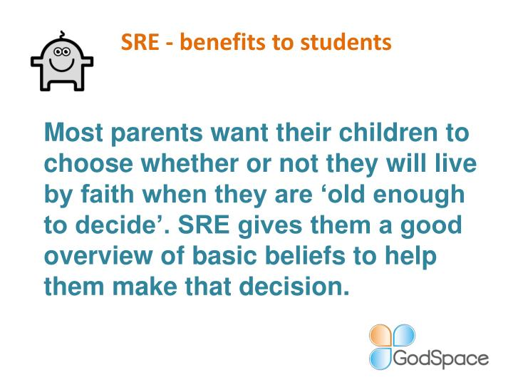 Most parents want their children to choose whether or not they will live by faith when they are 'old enough to decide'. SRE gives them a good overview of basic beliefs to help them make that decision.