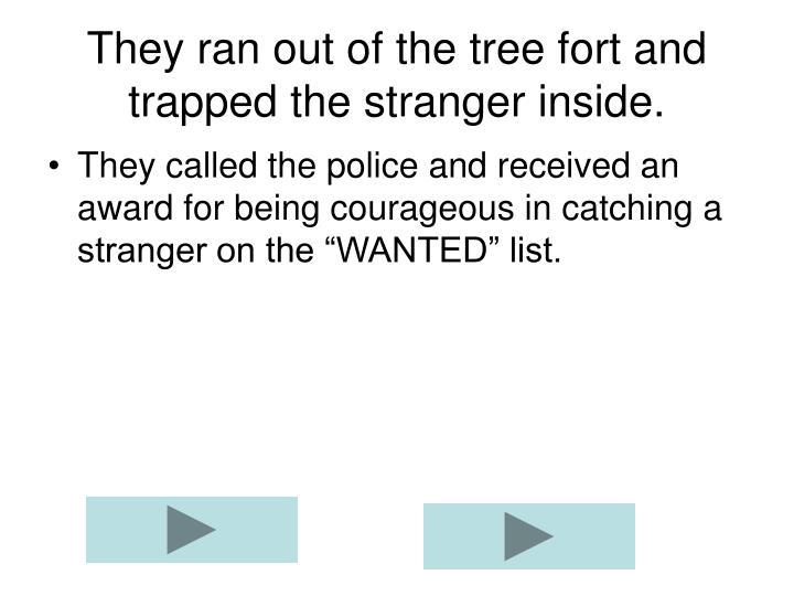 They ran out of the tree fort and trapped the stranger inside.