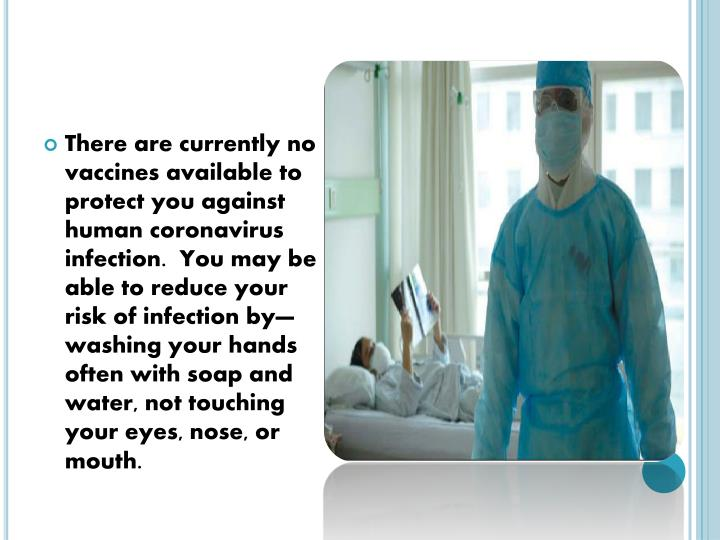 There are currently no vaccines available to protect you against human