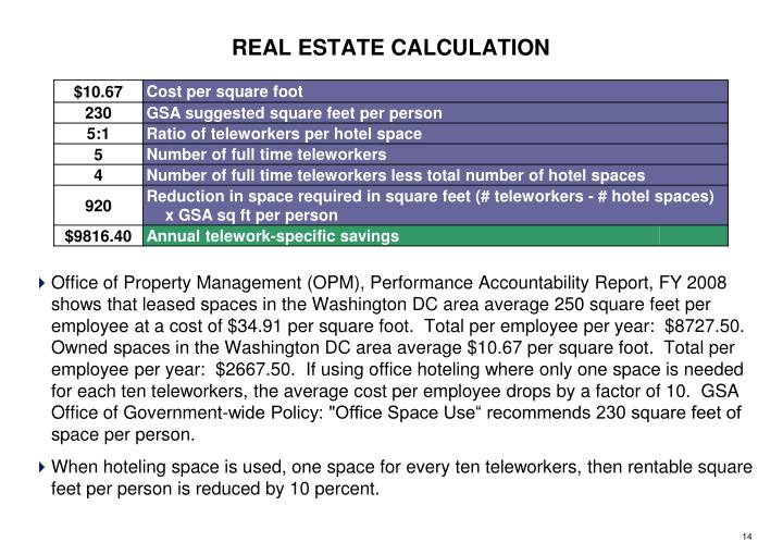 Office of Property Management (OPM), Performance Accountability Report, FY 2008 shows that leased spaces in the Washington DC area average 250 square feet per employee at a cost of $34.91 per square foot.  Total per employee per year:  $8727.50.  Owned spaces in the Washington DC area average $10.67 per square foot.  Total per employee per year:  $2667.50.  If using office hoteling where only one space is needed for each ten teleworkers, the average cost per employee drops by a factor of 10.